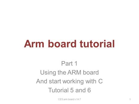 Arm board tutorial Part 1 Using the ARM board And start working with C Tutorial 5 and 6 1CES arm board v.14.7.