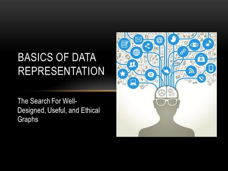 BASICS OF DATA REPRESENTATION The Search For Well- Designed, Useful, and Ethical Graphs.