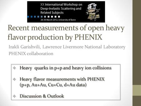 Recent measurements of open heavy flavor production by PHENIX Irakli Garishvili, Lawrence Livermore National Laboratory PHENIX collaboration  Heavy quarks.