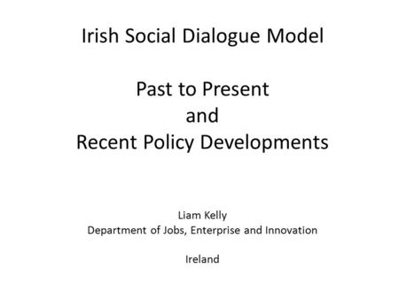 Irish Social Dialogue Model Past to Present and Recent Policy Developments Liam Kelly Department of Jobs, Enterprise and Innovation Ireland.