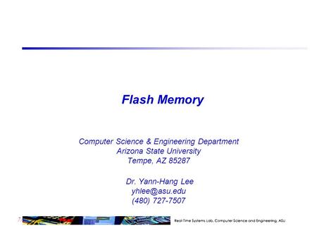 7/23 Flash Memory Computer Science & Engineering Department Arizona State University Tempe, AZ 85287 Dr. Yann-Hang Lee (480) 727-7507.