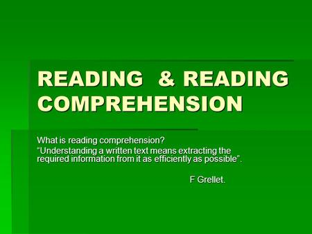 "READING & READING COMPREHENSION What is reading comprehension? ""Understanding a written text means extracting the required information from it as efficiently."