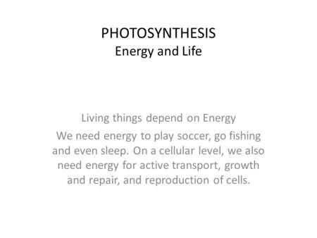 PHOTOSYNTHESIS Energy and Life Living things depend on Energy We need energy to play soccer, go fishing and even sleep. On a cellular level, we also need.