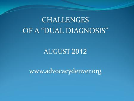 "CHALLENGES OF A ""DUAL DIAGNOSIS"" AUGUST 2012 www.advocacydenver.org."