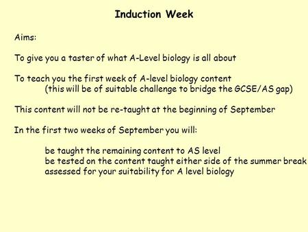 Induction Week Aims: To give you a taster of what A-Level biology is all about To teach you the first week of A-level biology content (this will be of.