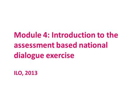 Module 4: Introduction to the assessment based national dialogue exercise ILO, 2013.