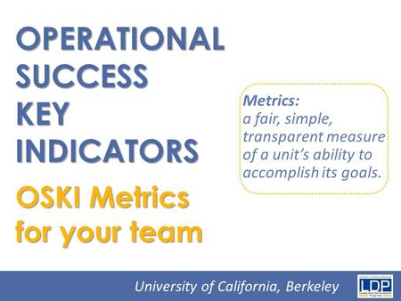 OPERATIONAL SUCCESS KEY INDICATORS OSKI Metrics for your team Metrics: a fair, simple, transparent measure of a unit's ability to accomplish its goals.
