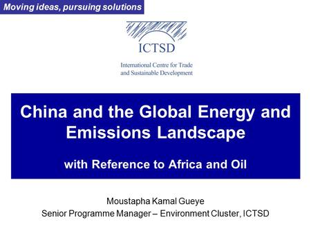 China and the Global Energy and Emissions Landscape with Reference to Africa and Oil Moustapha Kamal Gueye Senior Programme Manager – Environment Cluster,