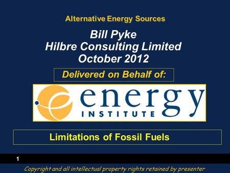 1 Alternative Energy Sources Delivered on Behalf of: Bill Pyke Hilbre Consulting Limited October 2012 Copyright and all intellectual property rights retained.