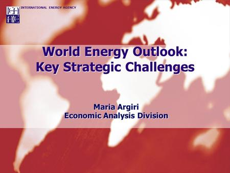 INTERNATIONAL ENERGY AGENCY World Energy Outlook: Key Strategic Challenges Maria Argiri Economic Analysis Division.