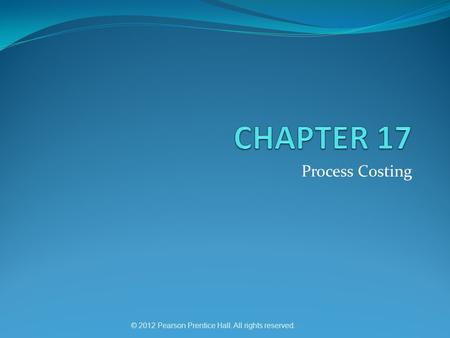 © 2012 Pearson Prentice Hall. All rights reserved. Process Costing.