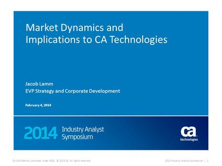 CA Confidential; provided under NDA. © 2014 CA. All rights reserved.2014 Industry Analyst Symposium | 1 Market Dynamics and Implications to CA Technologies.