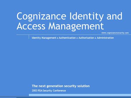 Cognizance Identity and Access Management Identity Management ● Authentication ● Authorization ● Administration The next generation security solution www.cognizancesecurity.com.