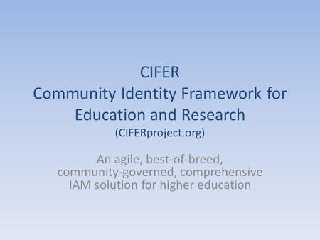 CIFER Community Identity Framework for Education and Research (CIFERproject.org) An agile, best-of-breed, community-governed, comprehensive IAM solution.
