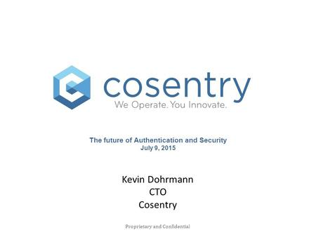 The future of Authentication and Security July 9, 2015 Proprietary and Confidential Kevin Dohrmann CTO Cosentry.