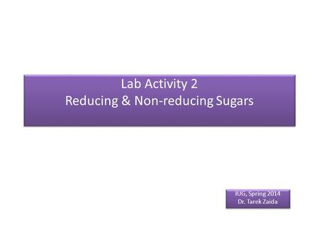 Lab Activity 2 Reducing & Non-reducing Sugars IUG, Spring 2014 Dr. Tarek Zaida IUG, Spring 2014 Dr. Tarek Zaida.