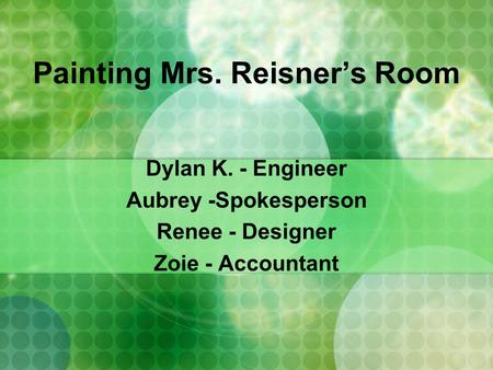 Painting Mrs. Reisner's Room Dylan K. - Engineer Aubrey -Spokesperson Renee - Designer Zoie - Accountant.