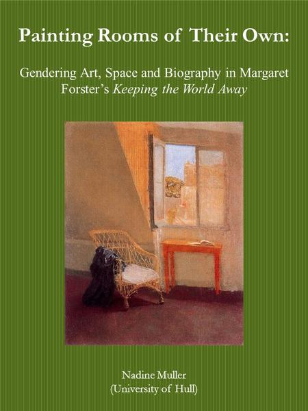 Painting Rooms of Their Own: Gendering Art, Space and Biography in Margaret Forster's Keeping the World Away Nadine Muller (University of Hull) Painting.