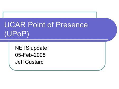 UCAR Point of Presence (UPoP) NETS update 05-Feb-2008 Jeff Custard.