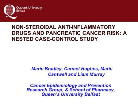 NON-STEROIDAL ANTI-INFLAMMATORY DRUGS AND PANCREATIC CANCER RISK: A NESTED CASE-CONTROL STUDY Marie Bradley, Carmel Hughes, Marie Cantwell and Liam Murray.
