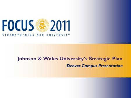 Johnson & Wales University's Strategic Plan Denver Campus Presentation.