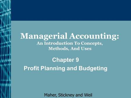 Managerial Accounting: An Introduction To Concepts, Methods, And Uses Chapter 9 Profit Planning and Budgeting Maher, Stickney and Weil.