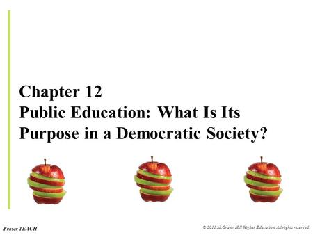 Fraser TEACH © 2011 McGraw- Hill Higher Education. All rights reserved. Chapter 12 Public Education: What Is Its Purpose in a Democratic Society?