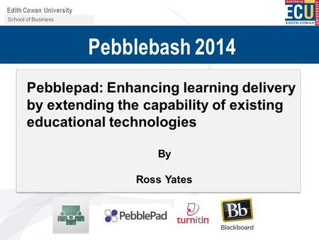 Centre for Learning and Development Edith Cowan University Pebblebash 2014 Pebblepad: Enhancing learning delivery by extending the capability of existing.
