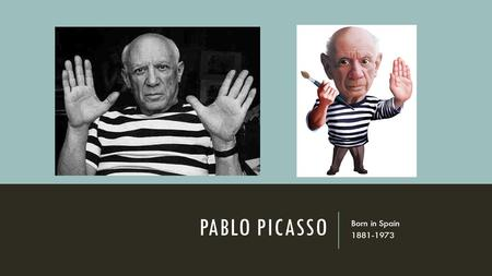 PABLO PICASSO Born in Spain 1881-1973. PICASSO'S CHILDHOOD Though he was a poor student, Picasso showed a talent for drawing at a very young age. His.