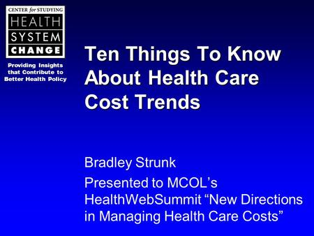 Providing Insights that Contribute to Better Health Policy Ten Things To Know About Health Care Cost Trends Bradley Strunk Presented to MCOL's HealthWebSummit.