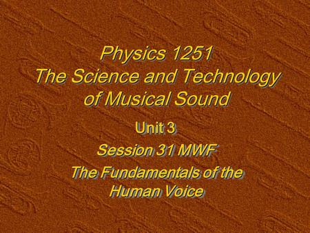 Physics 1251 The Science and Technology of Musical Sound Unit 3 Session 31 MWF The Fundamentals of the Human Voice Unit 3 Session 31 MWF The Fundamentals.