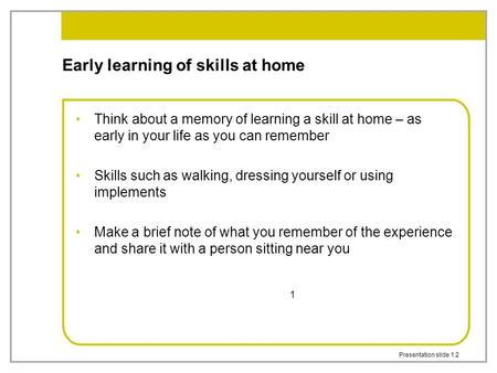 Presentation slide 1.2 1 Early learning of skills at home Think about a memory of learning a skill at home – as early in your life as you can remember.