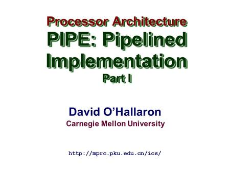 David O'Hallaron Carnegie Mellon University Processor Architecture PIPE: Pipelined Implementation Part I Processor Architecture PIPE: Pipelined Implementation.
