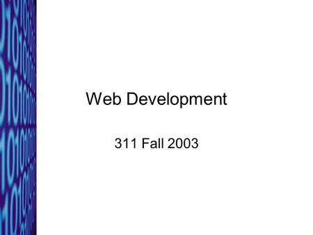 Web Development 311 Fall 2003. 311: Fall 20032 Why web pages? Most companies have intranets, extranets, and web sites Content can be changed quickly and.