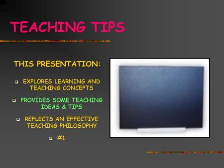 TEACHING TIPS THIS PRESENTATION:  EXPLORES LEARNING AND TEACHING CONCEPTS  PROVIDES SOME TEACHING IDEAS & TIPS  REFLECTS AN EFFECTIVE TEACHING PHILOSOPHY.
