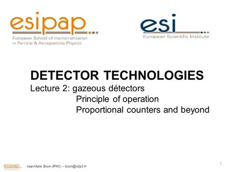 Jean-Marie Brom (IPHC) – 1 DETECTOR TECHNOLOGIES Lecture 2: gazeous détectors Principle of operation Proportional counters and beyond.