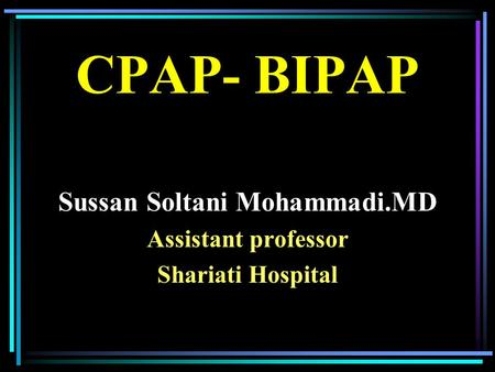 CPAP- BIPAP Sussan Soltani Mohammadi.MD Assistant professor Shariati Hospital.