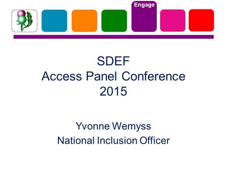 Engage SDEF Access Panel Conference 2015 Yvonne Wemyss National Inclusion Officer.