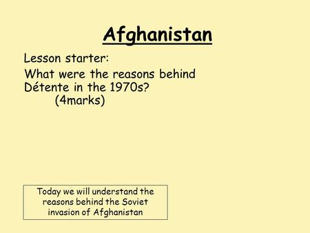 Afghanistan Lesson starter: What were the reasons behind Détente in the 1970s? (4marks) Today we will understand the reasons behind the Soviet invasion.