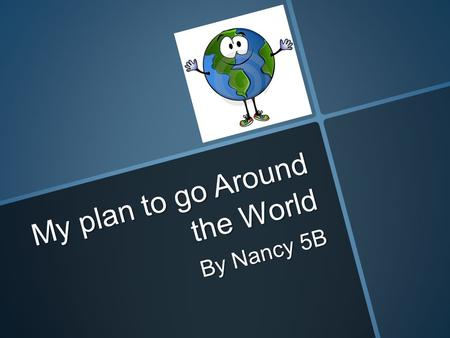 My plan to go Around the World By Nancy 5B. Thursday, October 25 2012 at 12.00 (noon) From: Surabaya, Indonesia To: Singapore Length of flight: 1 hour,