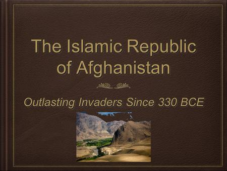 The Islamic Republic of Afghanistan Outlasting Invaders Since 330 BCE.