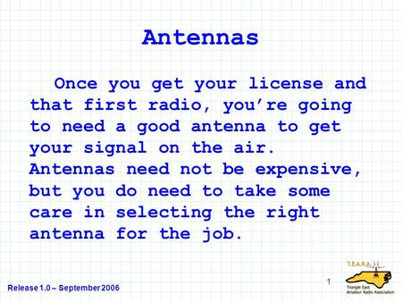 Antennas Once you get your license and that first radio, you're going to need a good antenna to get your signal on the air. Antennas need not be expensive,