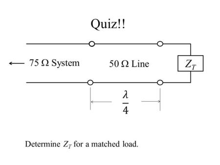 Quiz!! 75 W System 50 W Line ZT   Determine ZT for a matched load.