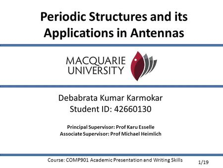 1/19 Periodic Structures and its Applications in Antennas Debabrata Kumar Karmokar Student ID: 42660130 Principal Supervisor: Prof Karu Esselle Associate.