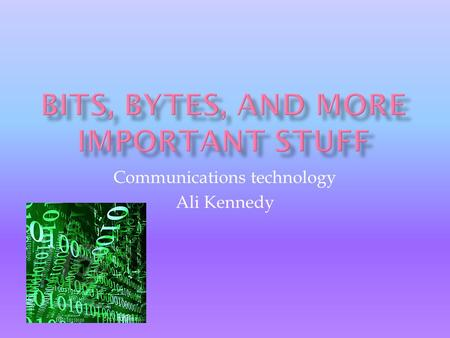 "Communications technology Ali Kennedy.  Bit= from a shortening of the words "" bi nary digit""  The basic unit ofinformation for computers  1 or 0 are."