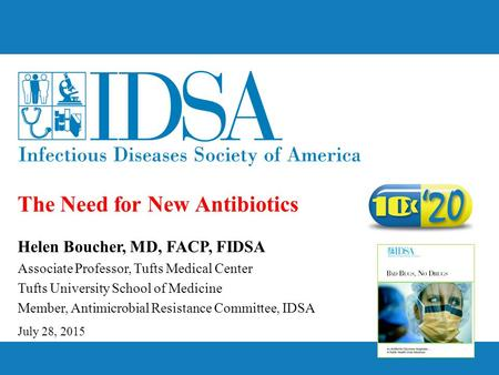 The Need for New Antibiotics July 28, 2015 Helen Boucher, MD, FACP, FIDSA Associate Professor, Tufts Medical Center Tufts University School of Medicine.