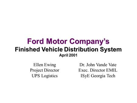 Ford Motor Company's Finished Vehicle Distribution System April 2001 Ellen Ewing Project Director UPS Logistics Dr. John Vande Vate Exec. Director EMIL.
