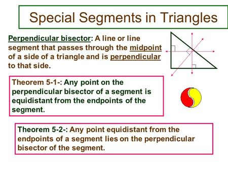 Special Segments in Triangles Perpendicular bisector: A line or line segment that passes through the midpoint of a side of a triangle and is perpendicular.