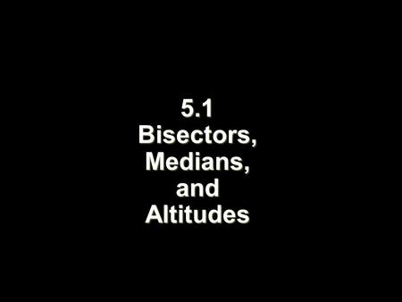 5.1 Bisectors, Medians, and Altitudes. Objectives Identify and use ┴ bisectors and  bisectors in ∆s Identify and use medians and altitudes in ∆s.