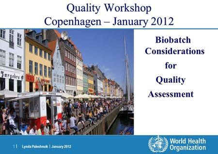 Lynda Paleshnuik | January 2012 1 |1 | Quality Workshop Copenhagen – January 2012 Biobatch Considerations for Quality Assessment.